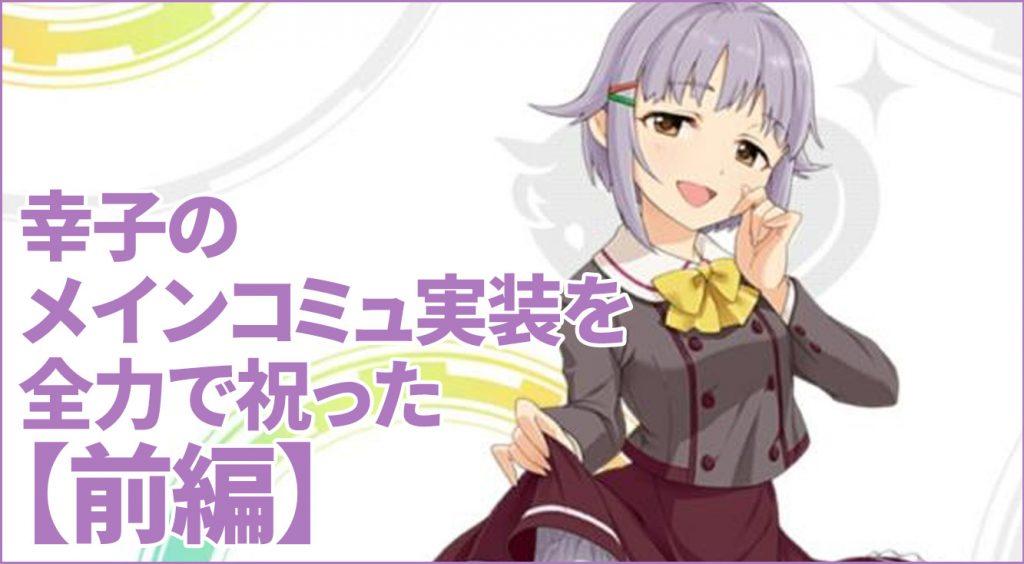 【祝】幸子のストーリーコミュ実装!? まだ読んでないけど全力で祝った【1/2】