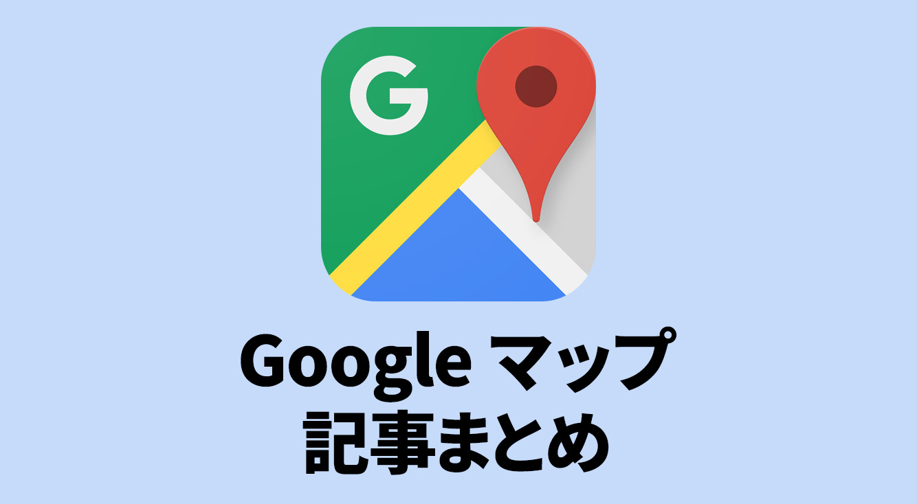 【Googleマップ】基本の使い方・活用例記事まとめ