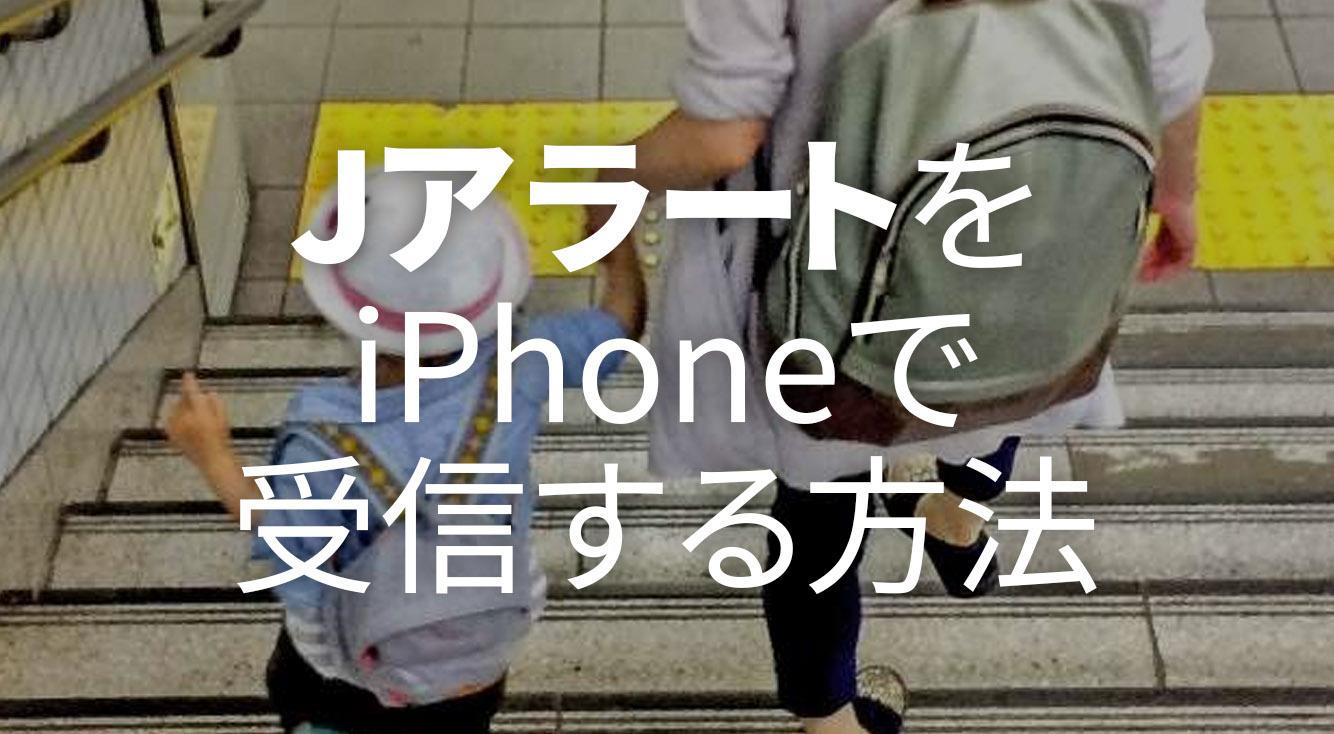 ミサイル発射、地震・災害に備えよう。緊急情報伝達システム「Jアラート」iPhoneでの受信方法