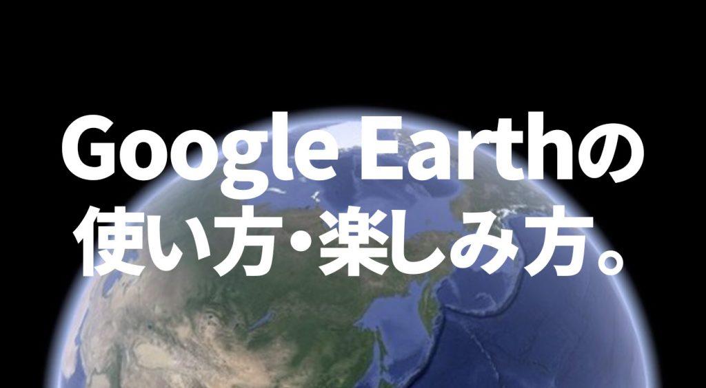 圧巻の3D!まるで地球を冒険するVoyagerに!Google Earthの使い方・楽しみ方。
