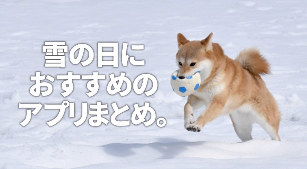 雪だから、スマホと一緒に引きこもろう。雪の日にオススメのアプリ&サービスまとめ。
