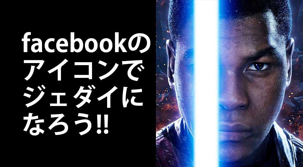 【お手軽ジェダイ】 facebookのアイコンをスターウォーズ仕様に!