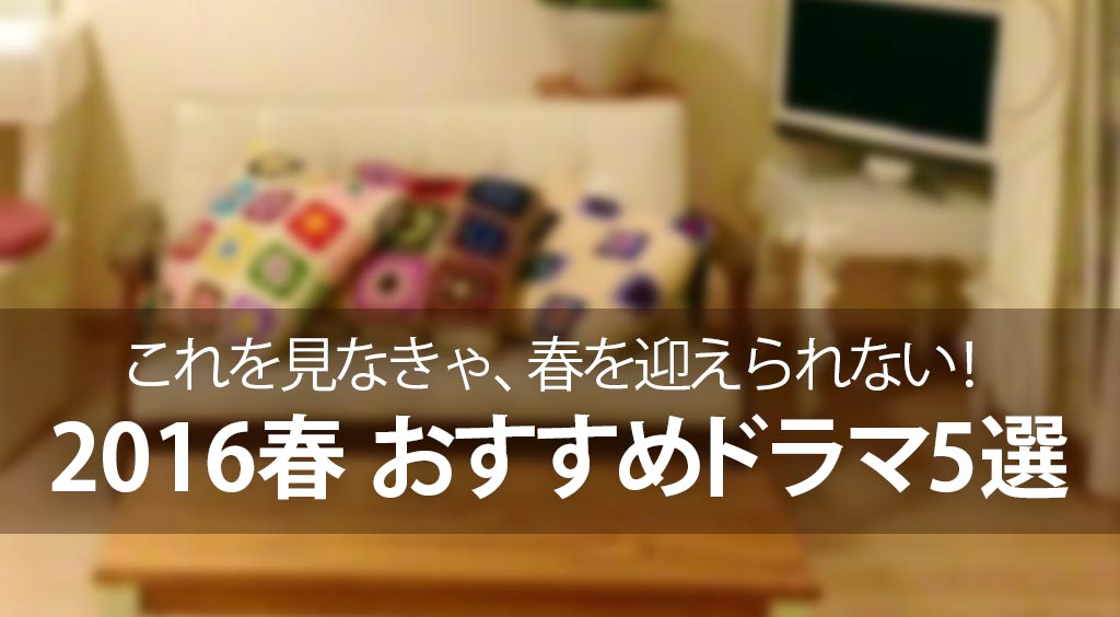 2016春おすすめドラマ5選 「これを見なきゃ、春を迎えられない!」