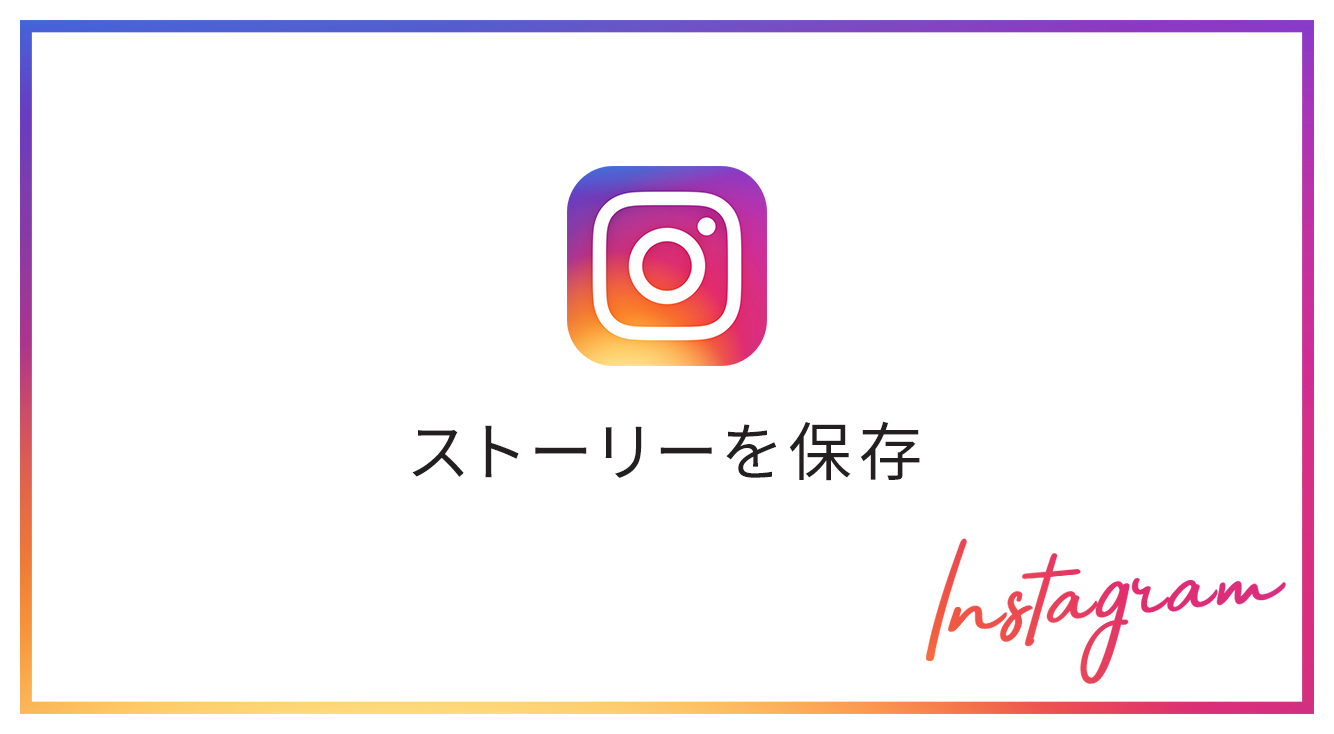 【インスタストーリー】24時間経っても見たい!「Instagram」のストーリーを保存する方法