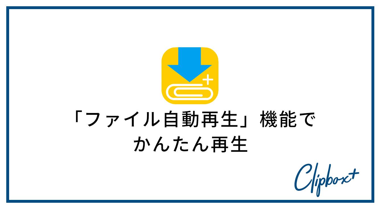 「ファイル自動再生」機能を使って、スムーズに再生しよう♪ 【Clipbox+】