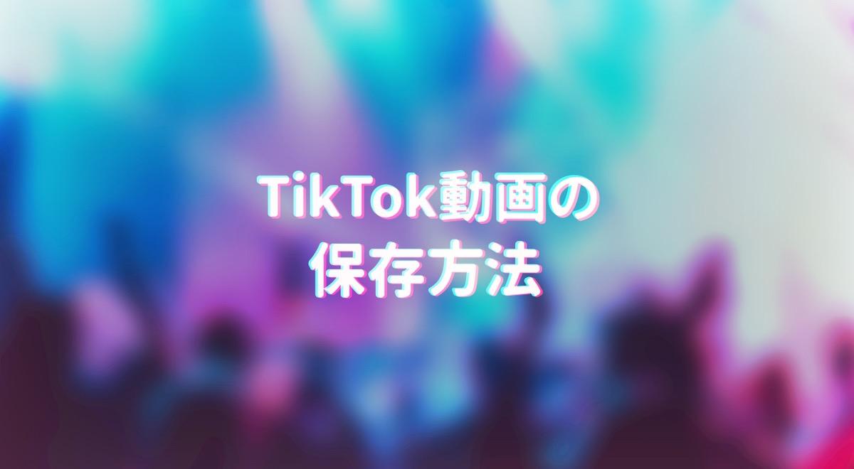 TikTokの動画を保存する方法。保存できない動画も保存できる?