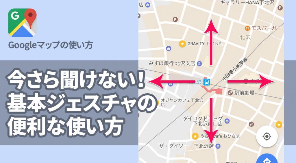 今更聞けない!「Googleマップ」便利な基本ジェスチャの使い方。