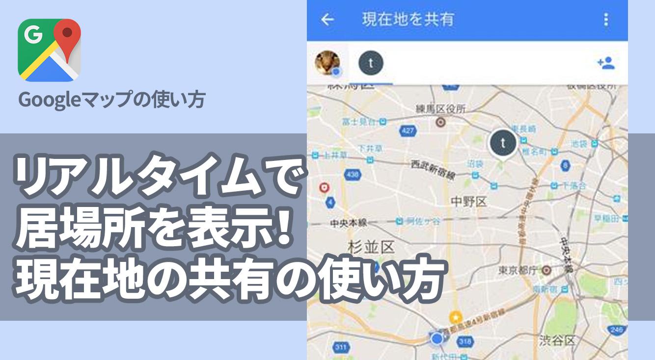 リアルタイムで居場所を表示!Googleマップの新機能「現在地の共有」の使い方。