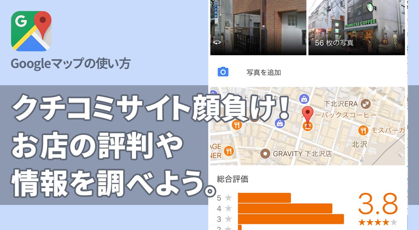 クチコミサイト顔負け!Googleマップでお店の評判や情報を入手しよう。