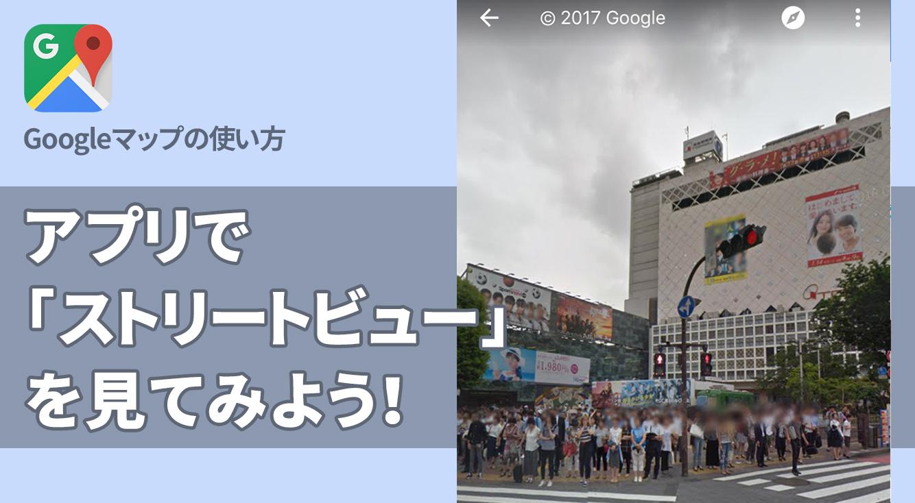 初めての場所はあらかじめ見ておこう!Googleマップ「ストリートビュー」の使い方。