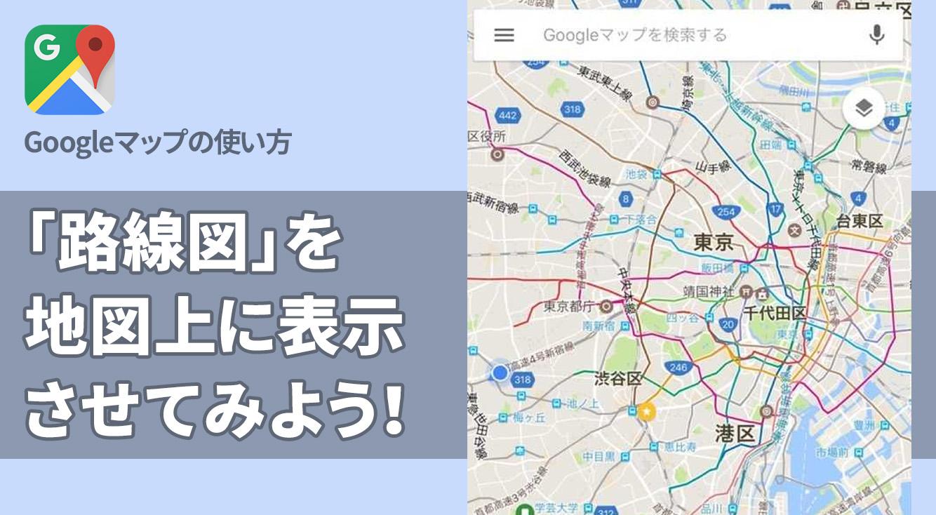 Googleマップで「路線図」を表示すればもっと便利な移動経路が見つかるかも!