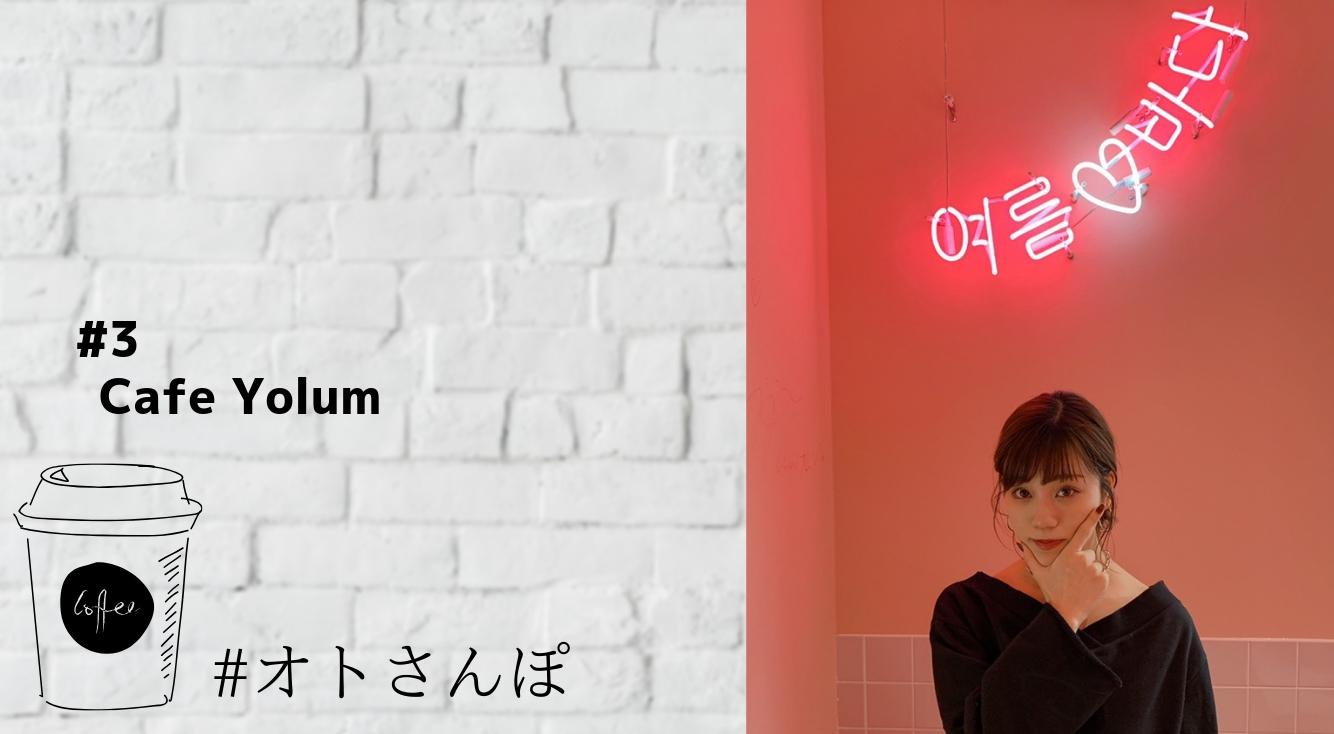 【#オトさんぽ】韓国にいる気分になれる「カフェヨルム(yolum)」へ行ってきました!