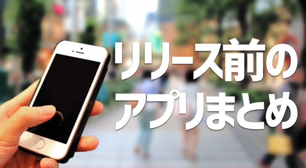 【随時更新】リリース前アプリ一覧